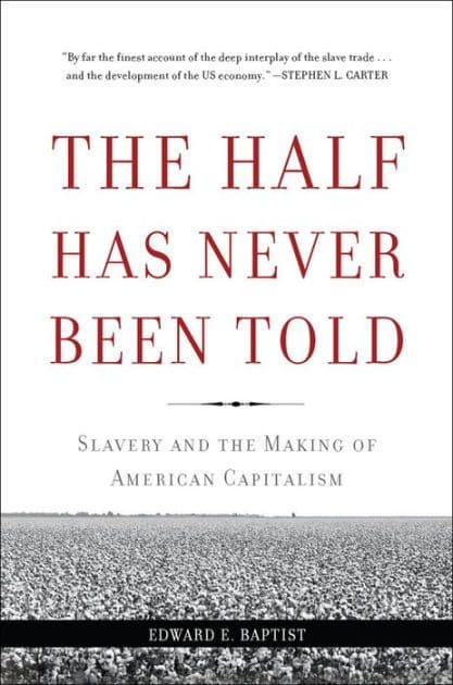 Book Cover: The Half Has Never Been Told: Slavery and the Making of American Capitalism by Edward E. Baptist
