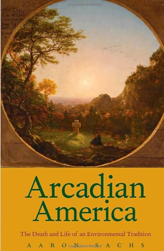Book Cover: Book Jacket: Arcadian America, The Death and Life of an Environmental Tradition by Aaron Sachs
