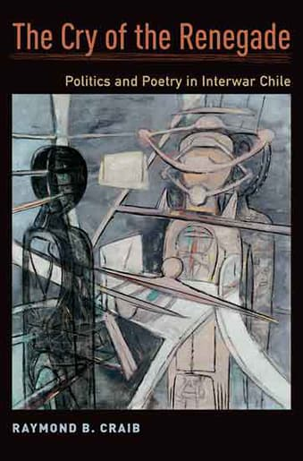 Book Cover: The Cry of the Renegade: Politics and Poetry in Interwar Chile by Raymond B. Craib