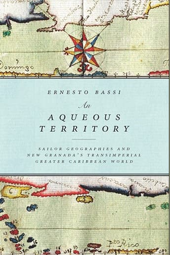 Book Cover: An Aqueous Territory: Sailor Geographies and New Granada's Transimperial Greater Caribbean World by Ernesto Bassi