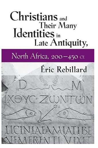 Book Cover: Christians and Their Many Identities in Late Antiquity, North Africa, 200-450 CE by Éric Rebillard