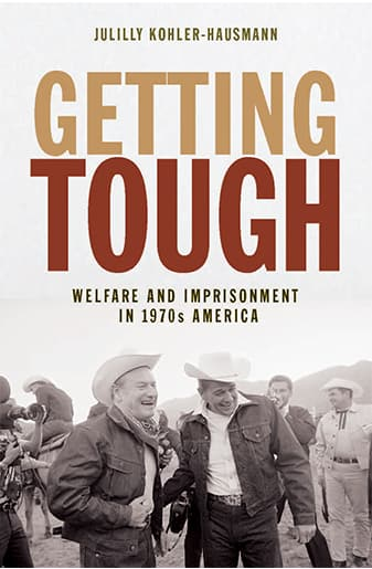 Book Cover: Getting Tough: Welfare and Imprisonment in 1970s America by Julilly Kohler-Hausmann