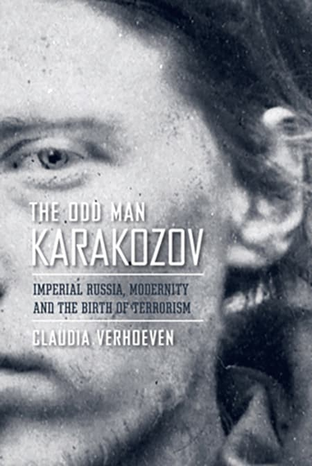 Book Cover: The Odd Man Karakozov Imperial Russia, Modernity, and the Birth of Terrorism by Claudia Verhoeven