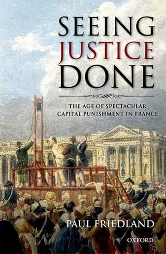 Book Cover: Seeing Justice Done: The Age Of Spectacular Capital Punishment In France by Paul Friedland