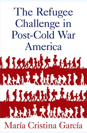 Book Cover: The Refugee Challenge in Post Cold War America by María Cristina García